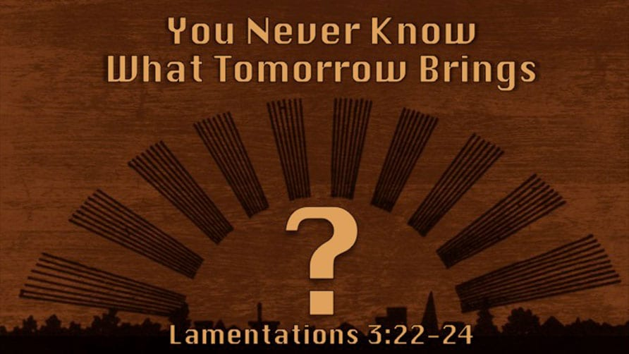 You Never Know What Tomorrow Brings?